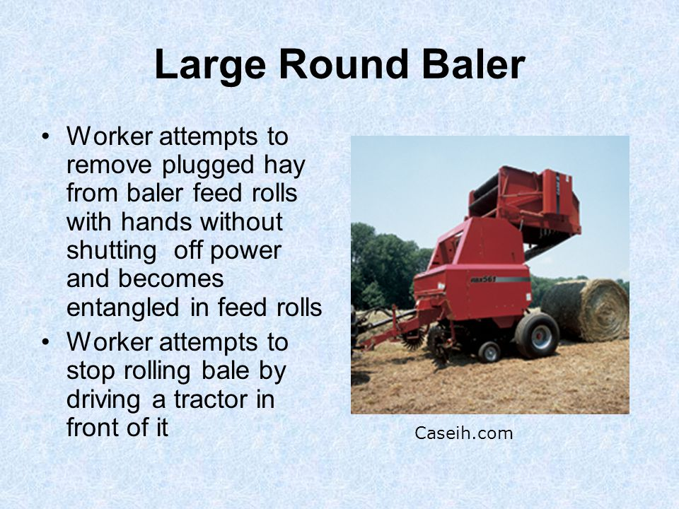 Large Round Baler Worker attempts to remove plugged hay from baler feed rolls with hands without shutting off power and becomes entangled in feed rolls Worker attempts to stop rolling bale by driving a tractor in front of it Caseih.com