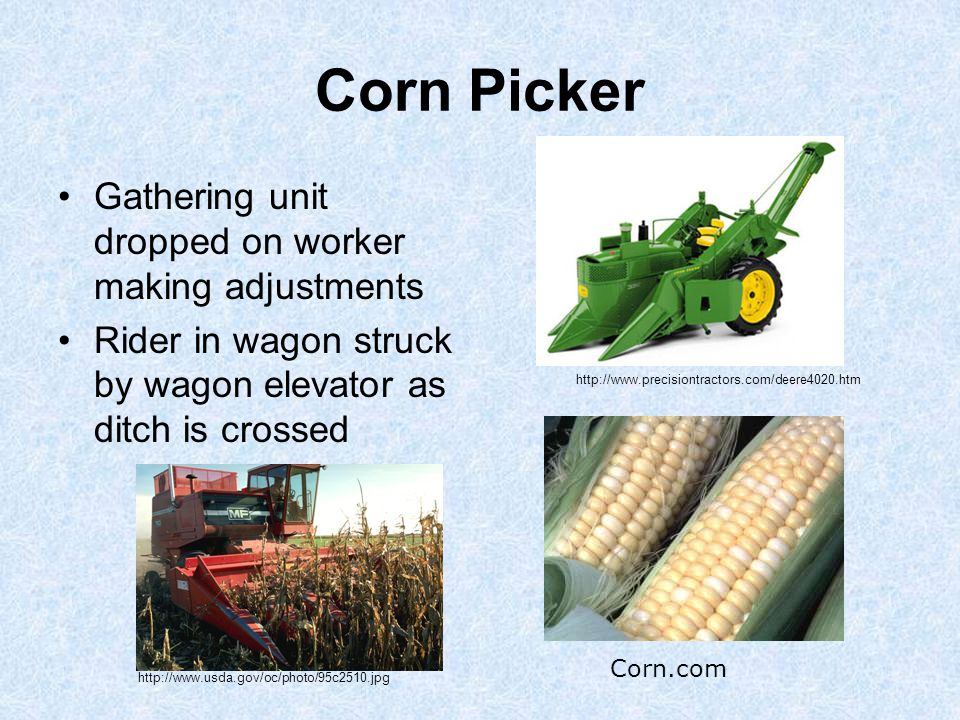 Corn Picker Gathering unit dropped on worker making adjustments Rider in wagon struck by wagon elevator as ditch is crossed Corn.com http://www.precisiontractors.com/deere4020.htm http://www.usda.gov/oc/photo/95c2510.jpg