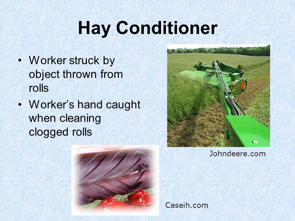 Hay Conditioner Worker struck by object thrown from rolls Worker's hand caught when cleaning clogged rolls Johndeere.com Caseih.com