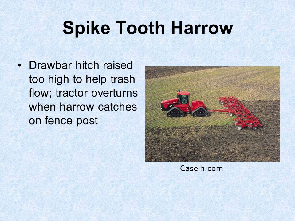 Spike Tooth Harrow Drawbar hitch raised too high to help trash flow; tractor overturns when harrow catches on fence post Caseih.com