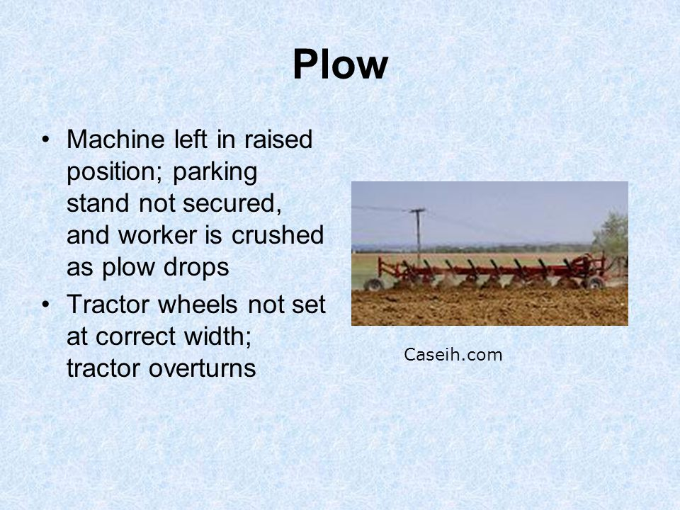 Plow Machine left in raised position; parking stand not secured, and worker is crushed as plow drops Tractor wheels not set at correct width; tractor overturns Caseih.com