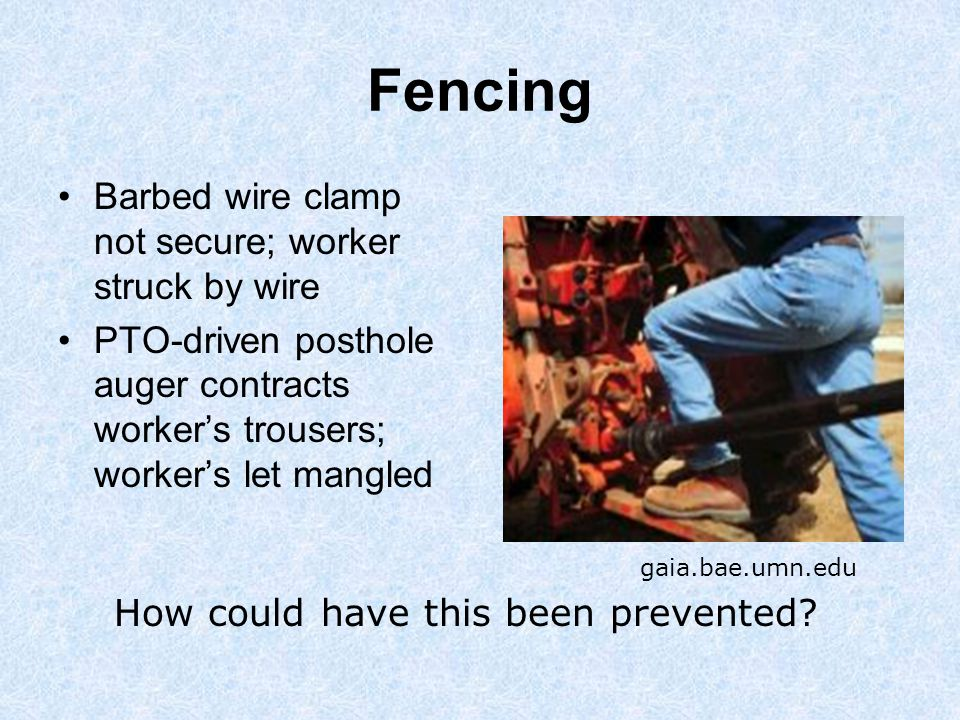 Fencing Barbed wire clamp not secure; worker struck by wire PTO-driven posthole auger contracts worker's trousers; worker's let mangled How could have this been prevented.