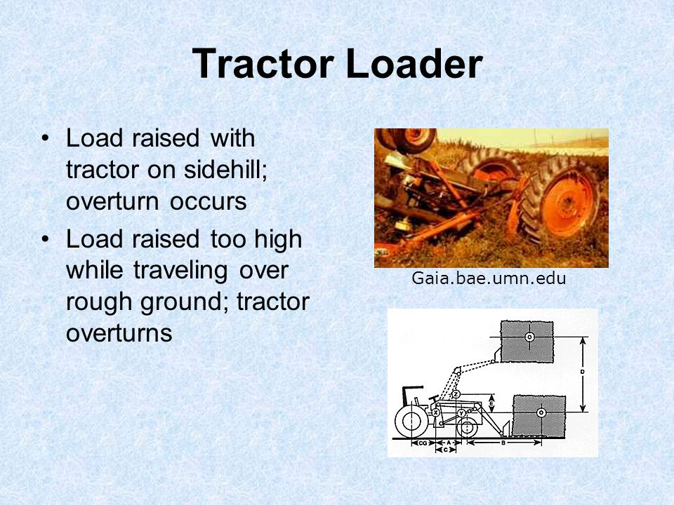 Tractor Loader Load raised with tractor on sidehill; overturn occurs Load raised too high while traveling over rough ground; tractor overturns Gaia.bae.umn.edu