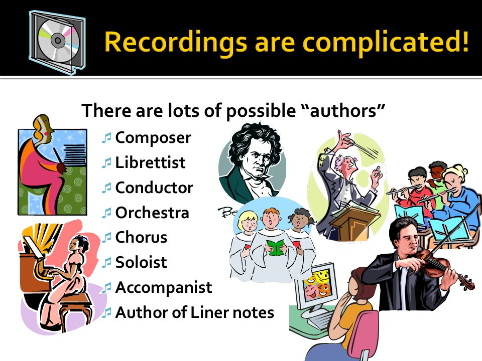 There are lots of possible authors  Composer  Librettist  Conductor  Orchestra  Chorus  Soloist  Accompanist  Author of Liner notes