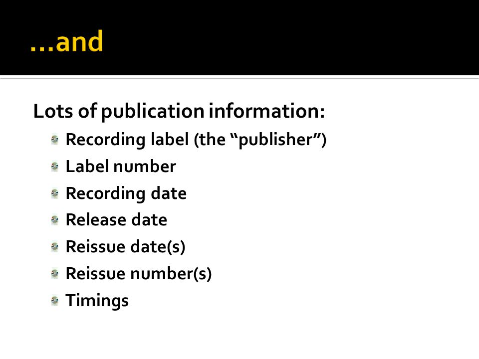 Lots of publication information: Recording label (the publisher ) Label number Recording date Release date Reissue date(s) Reissue number(s) Timings