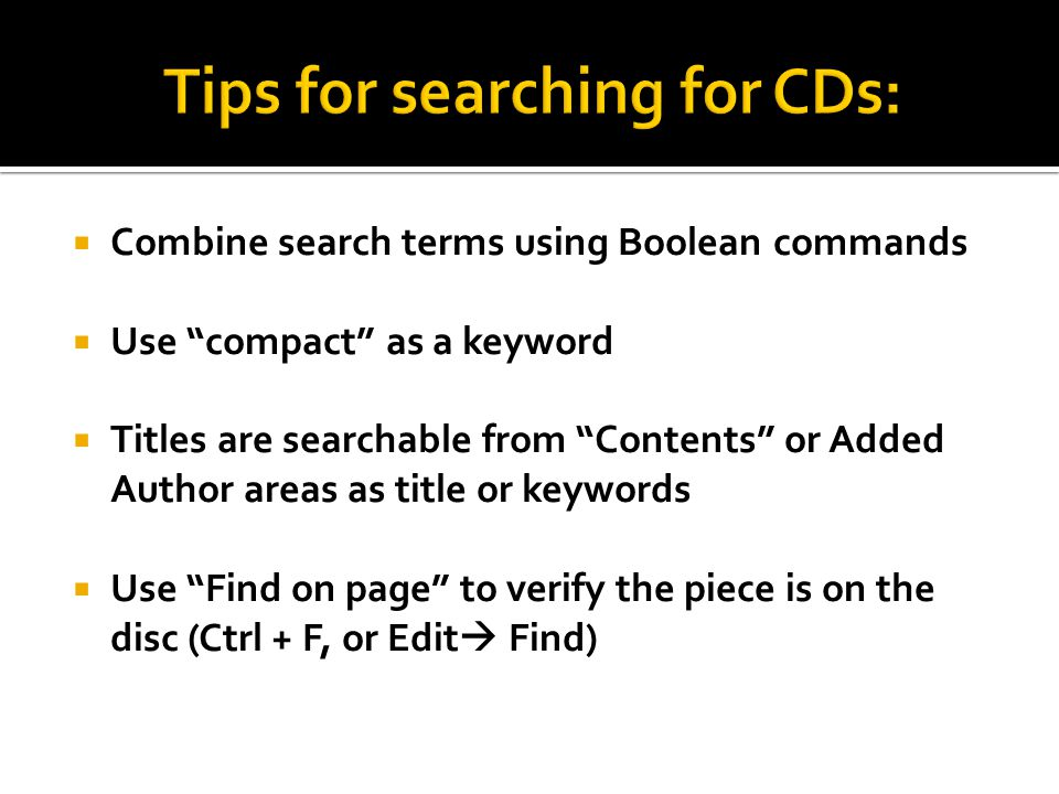  Combine search terms using Boolean commands  Use compact as a keyword  Titles are searchable from Contents or Added Author areas as title or keywords  Use Find on page to verify the piece is on the disc (Ctrl + F, or Edit  Find)