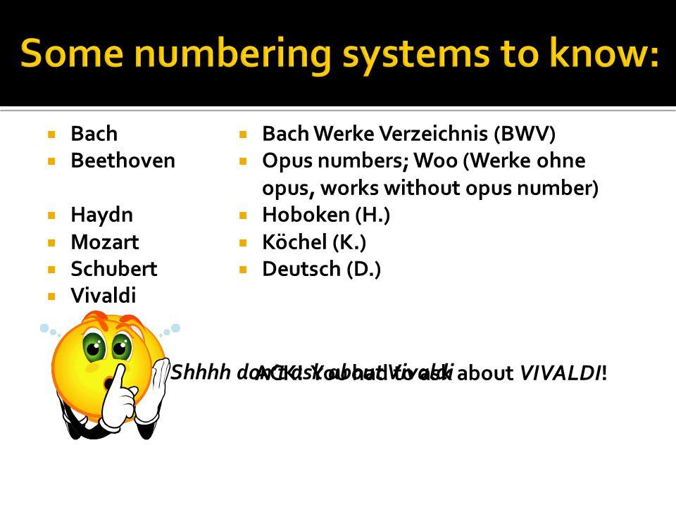  Bach  Beethoven  Haydn  Mozart  Schubert  Vivaldi  Bach Werke Verzeichnis (BWV)  Opus numbers; Woo (Werke ohne opus, works without opus number)  Hoboken (H.)  Köchel (K.)  Deutsch (D.) Shhhh don't ask about Vivaldi ACK.