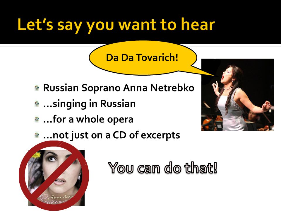 Russian Soprano Anna Netrebko...singing in Russian...for a whole opera...not just on a CD of excerpts Da Da Tovarich!