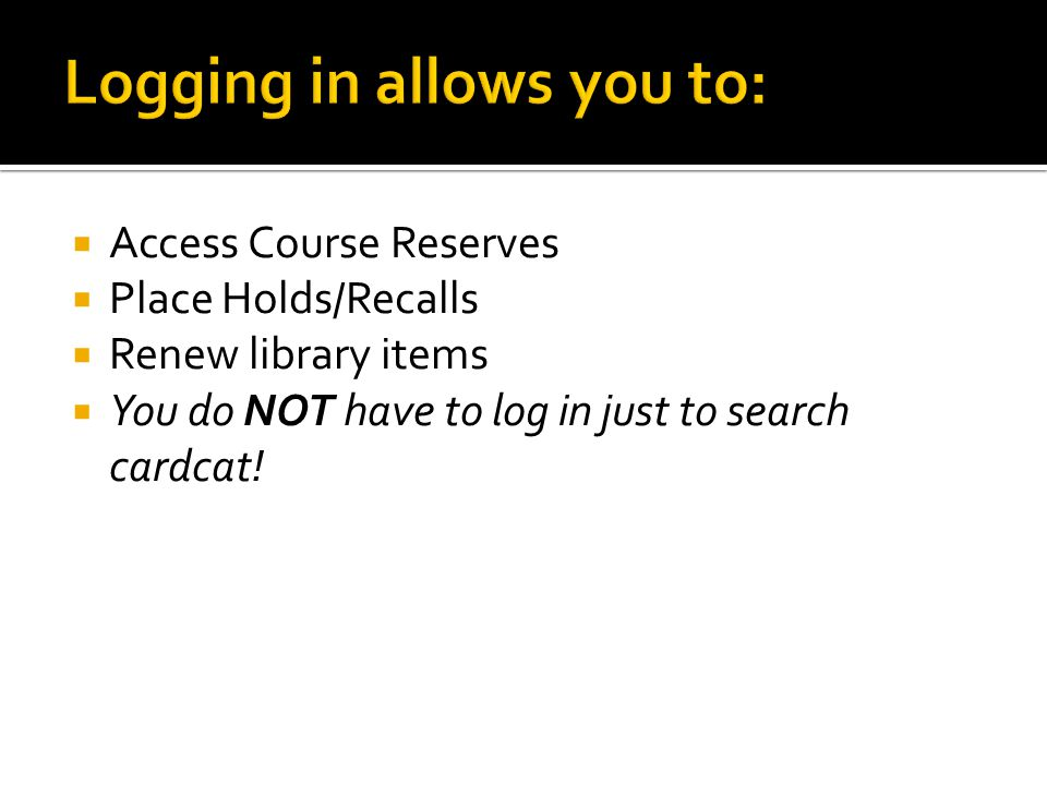  Access Course Reserves  Place Holds/Recalls  Renew library items  You do NOT have to log in just to search cardcat!