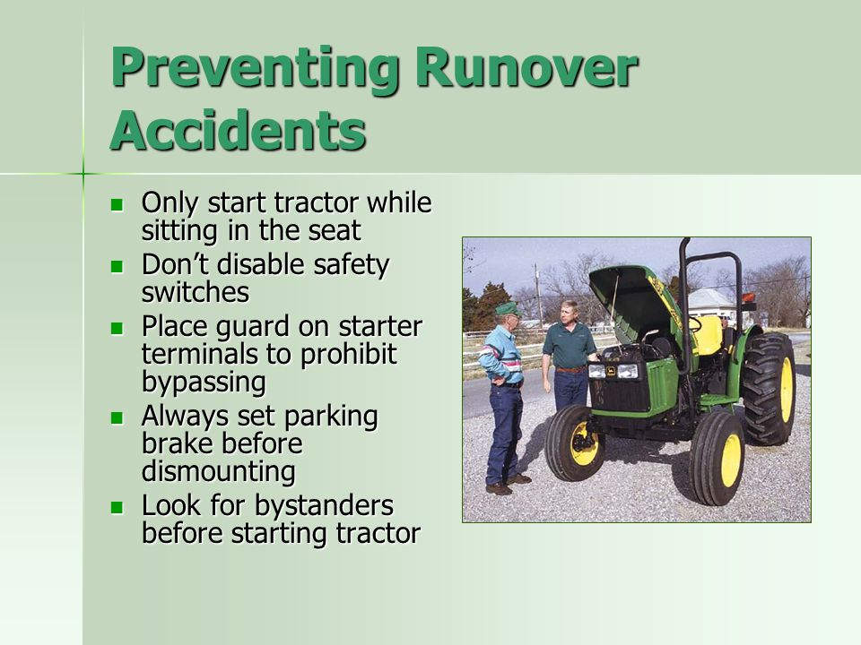 Preventing Runover Accidents Only start tractor while sitting in the seat Only start tractor while sitting in the seat Don't disable safety switches D