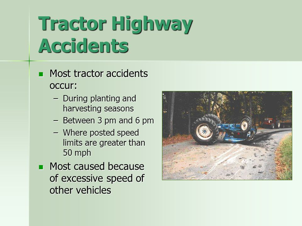 Tractor Highway Accidents Most tractor accidents occur: Most tractor accidents occur: –During planting and harvesting seasons –Between 3 pm and 6 pm –