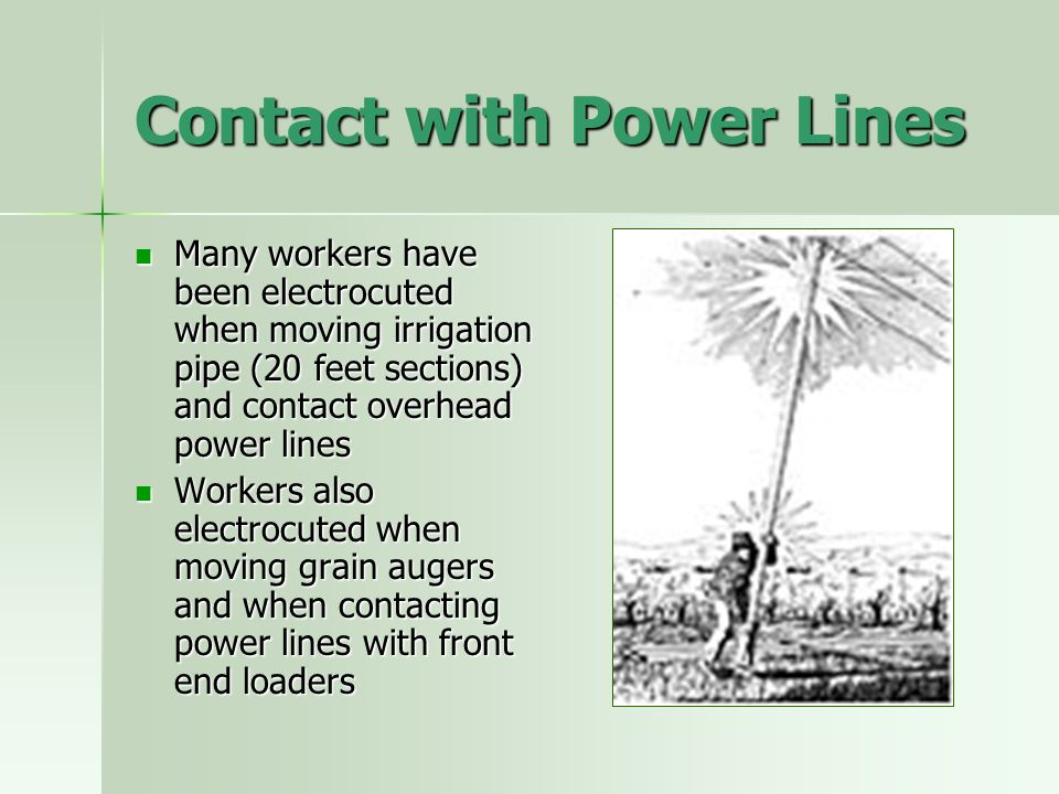 Contact with Power Lines Many workers have been electrocuted when moving irrigation pipe (20 feet sections) and contact overhead power lines Many work