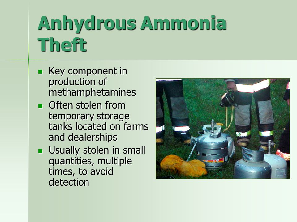 Anhydrous Ammonia Theft Key component in production of methamphetamines Key component in production of methamphetamines Often stolen from temporary st