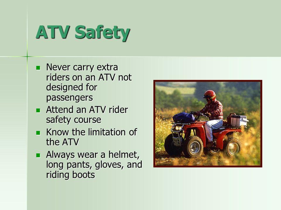 ATV Safety Never carry extra riders on an ATV not designed for passengers Never carry extra riders on an ATV not designed for passengers Attend an ATV
