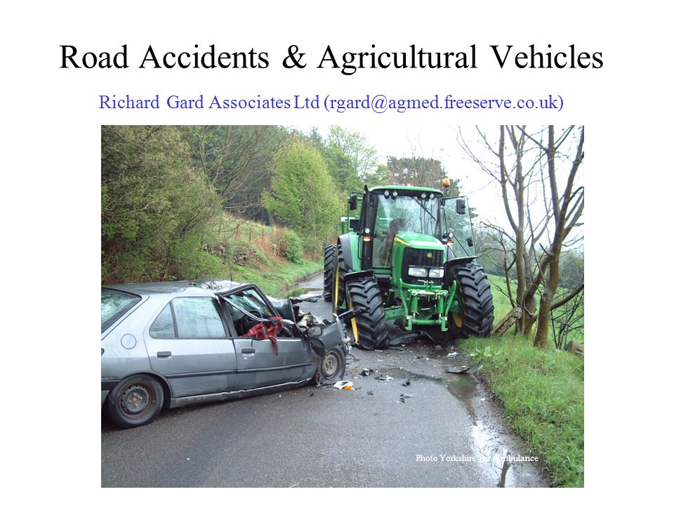 Road Accidents & Agricultural Vehicles Richard Gard Associates Ltd (rgard@agmed.freeserve.co.uk) Photo Yorkshire Air Ambulance