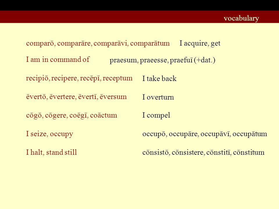 comparō, comparāre, comparāvi, comparātum I acquire, get I am in command of ēvertō, ēvertere, ēvertī, ēversum recipiō, recipere, recēpī, receptum cōgō, cōgere, coēgī, coāctum I seize, occupy I halt, stand still praesum, praeesse, praefuī (+dat.) I take back I overturn I compel occupō, occupāre, occupāvī, occupātum cōnsistō, cōnsistere, cōnstitī, cōnstitum vocabulary