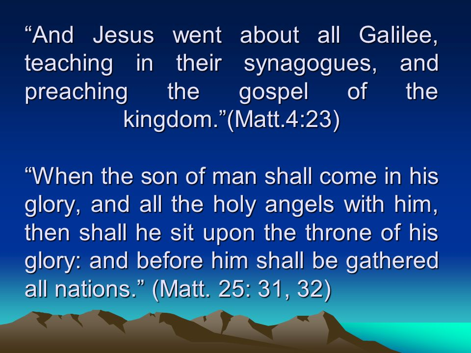 And Jesus went about all Galilee, teaching in their synagogues, and preaching the gospel of the kingdom. (Matt.4:23) When the son of man shall come in his glory, and all the holy angels with him, then shall he sit upon the throne of his glory: and before him shall be gathered all nations. (Matt.