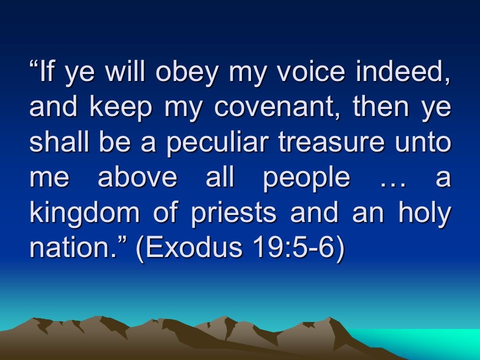 If ye will obey my voice indeed, and keep my covenant, then ye shall be a peculiar treasure unto me above all people … a kingdom of priests and an holy nation. (Exodus 19:5-6)