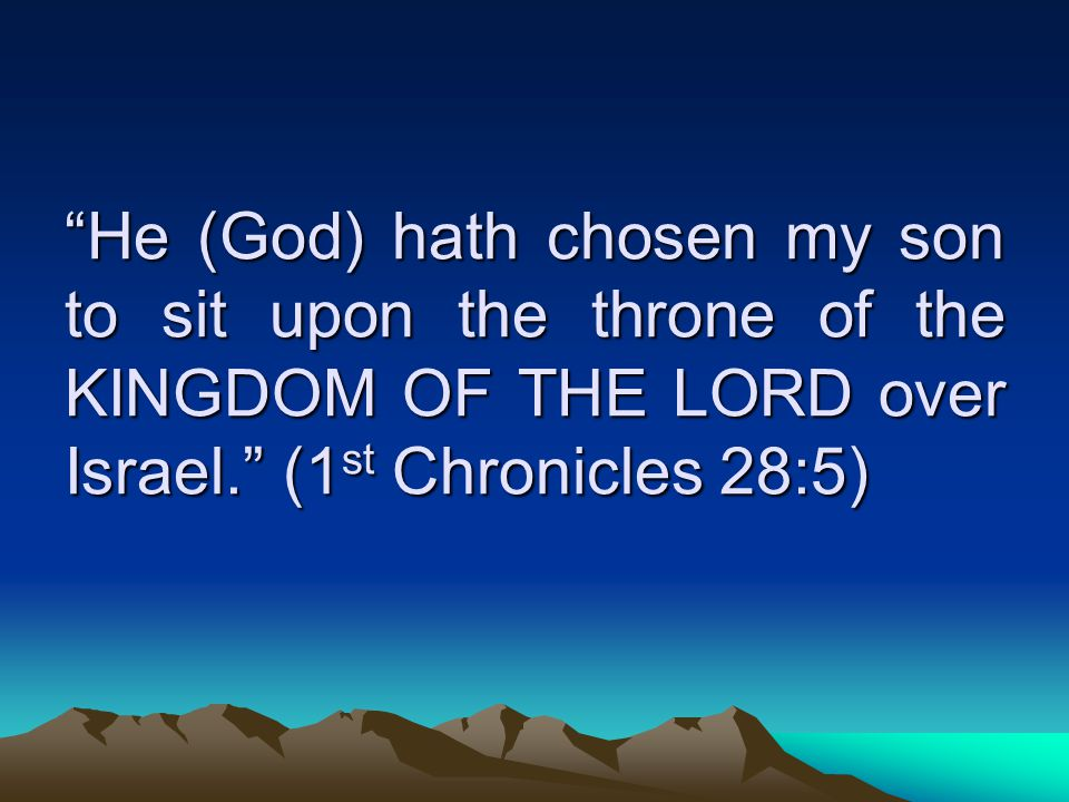 He (God) hath chosen my son to sit upon the throne of the KINGDOM OF THE LORD over Israel. (1 st Chronicles 28:5)