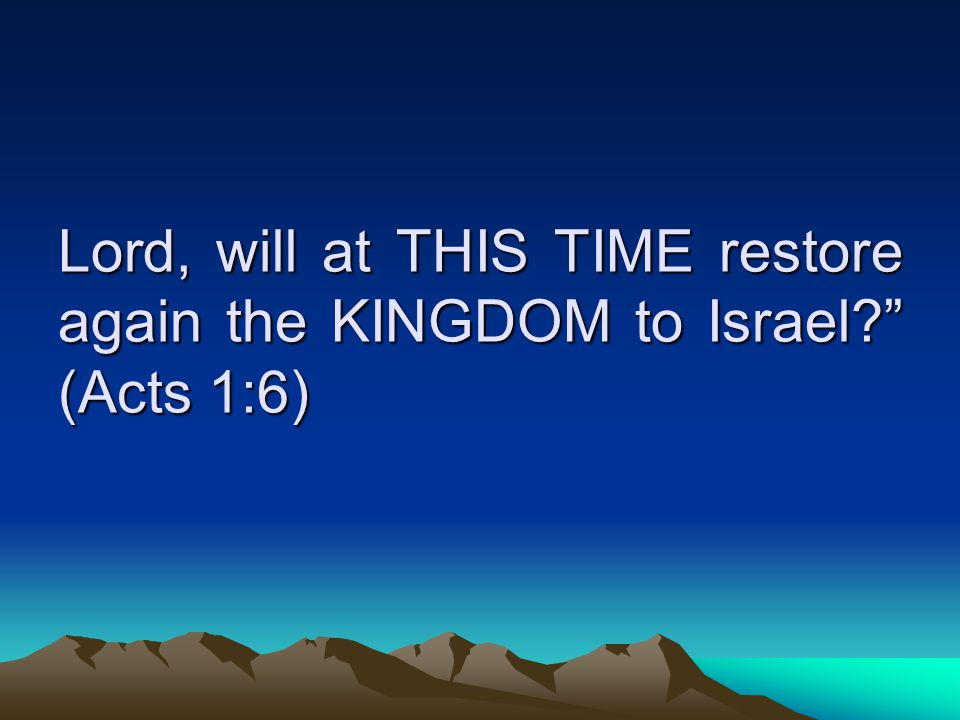 Lord, will at THIS TIME restore again the KINGDOM to Israel (Acts 1:6)