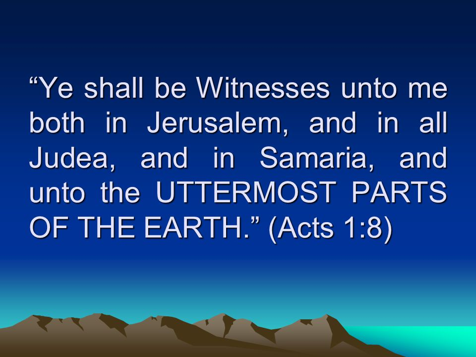 Ye shall be Witnesses unto me both in Jerusalem, and in all Judea, and in Samaria, and unto the UTTERMOST PARTS OF THE EARTH. (Acts 1:8)