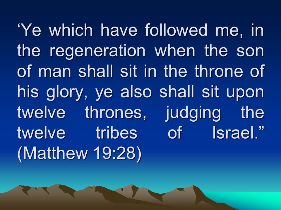 'Ye which have followed me, in the regeneration when the son of man shall sit in the throne of his glory, ye also shall sit upon twelve thrones, judging the twelve tribes of Israel. (Matthew 19:28)