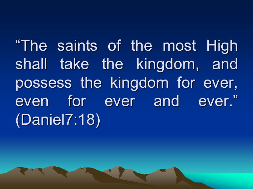 The saints of the most High shall take the kingdom, and possess the kingdom for ever, even for ever and ever. (Daniel7:18)