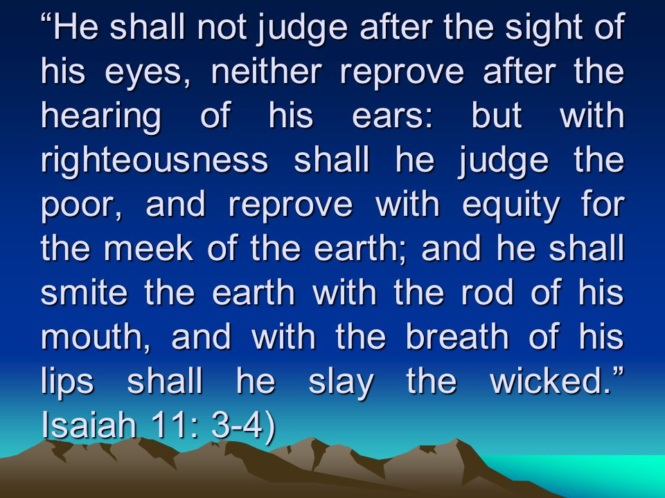 He shall not judge after the sight of his eyes, neither reprove after the hearing of his ears: but with righteousness shall he judge the poor, and reprove with equity for the meek of the earth; and he shall smite the earth with the rod of his mouth, and with the breath of his lips shall he slay the wicked. Isaiah 11: 3-4)