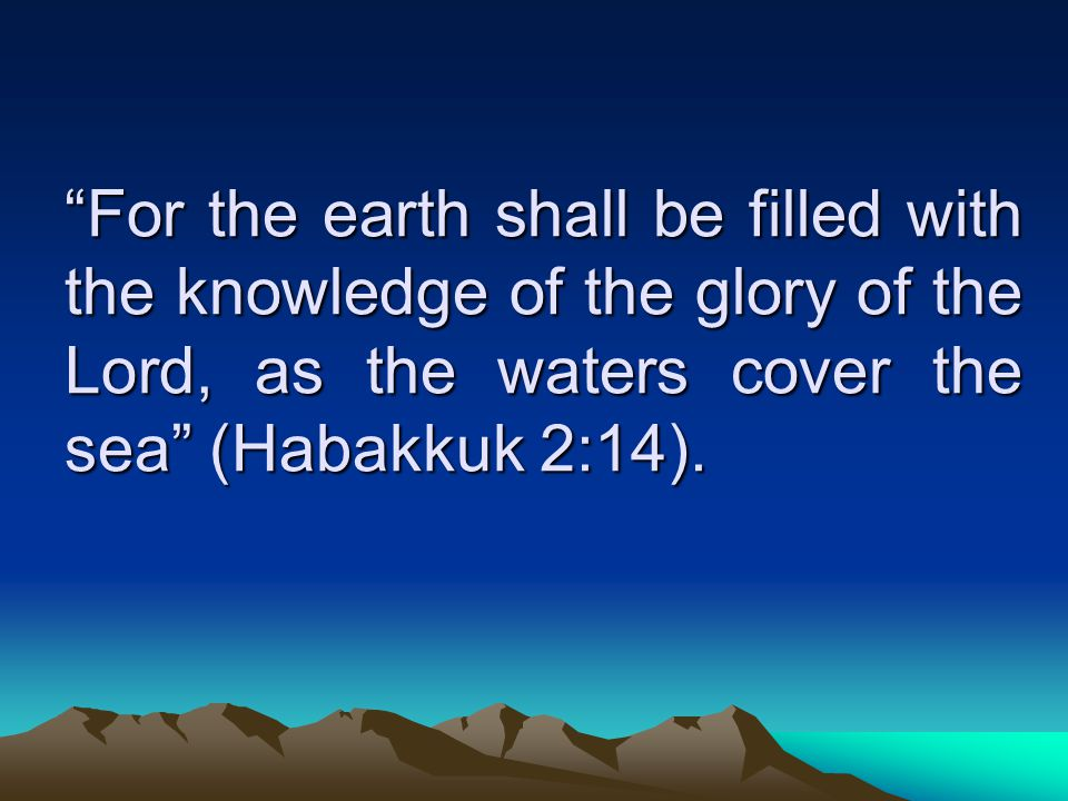 For the earth shall be filled with the knowledge of the glory of the Lord, as the waters cover the sea (Habakkuk 2:14).