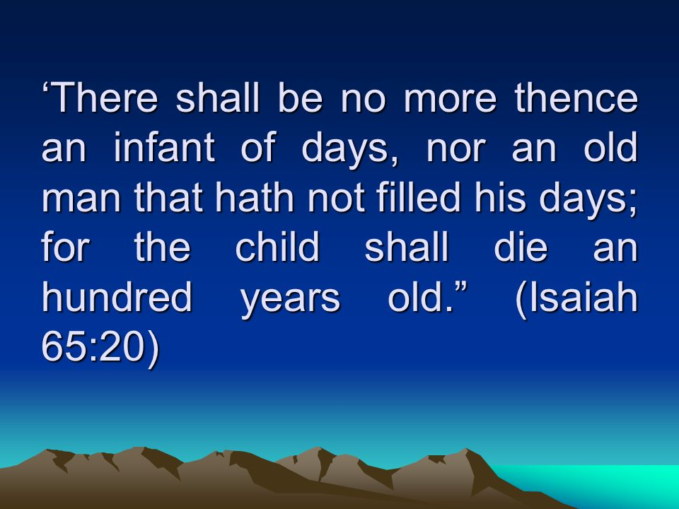 'There shall be no more thence an infant of days, nor an old man that hath not filled his days; for the child shall die an hundred years old. (Isaiah 65:20)