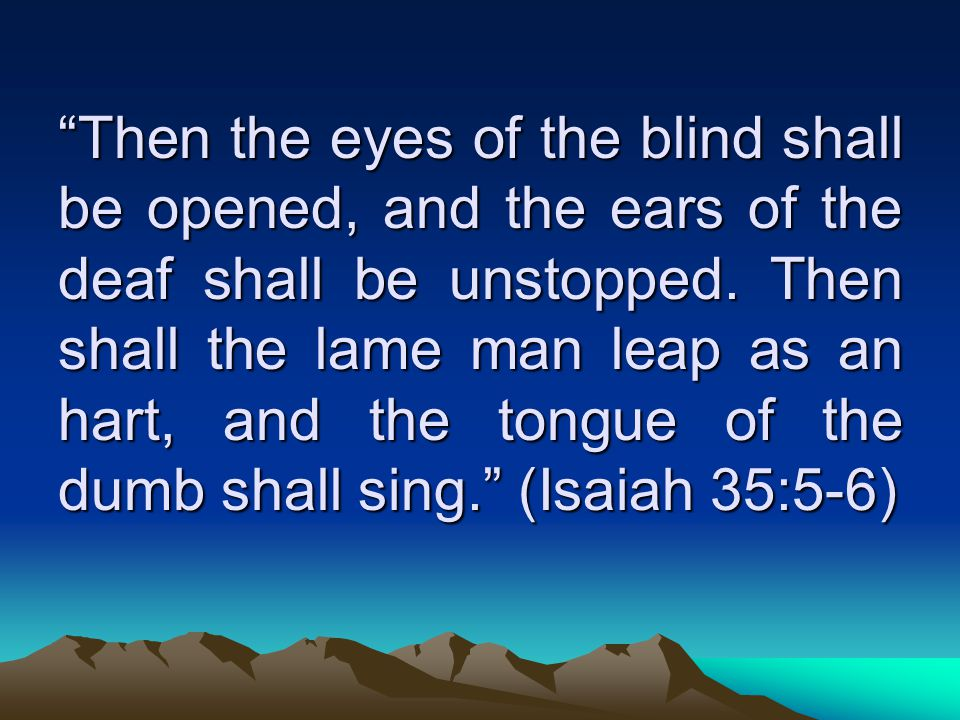 Then the eyes of the blind shall be opened, and the ears of the deaf shall be unstopped.