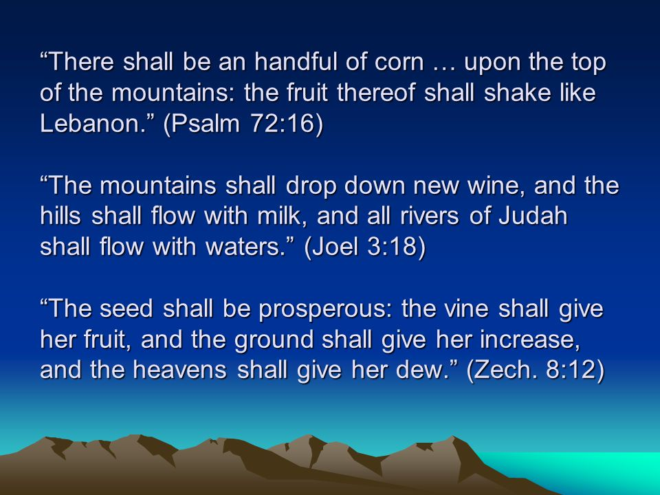 There shall be an handful of corn … upon the top of the mountains: the fruit thereof shall shake like Lebanon. (Psalm 72:16) The mountains shall drop down new wine, and the hills shall flow with milk, and all rivers of Judah shall flow with waters. (Joel 3:18) The seed shall be prosperous: the vine shall give her fruit, and the ground shall give her increase, and the heavens shall give her dew. (Zech.