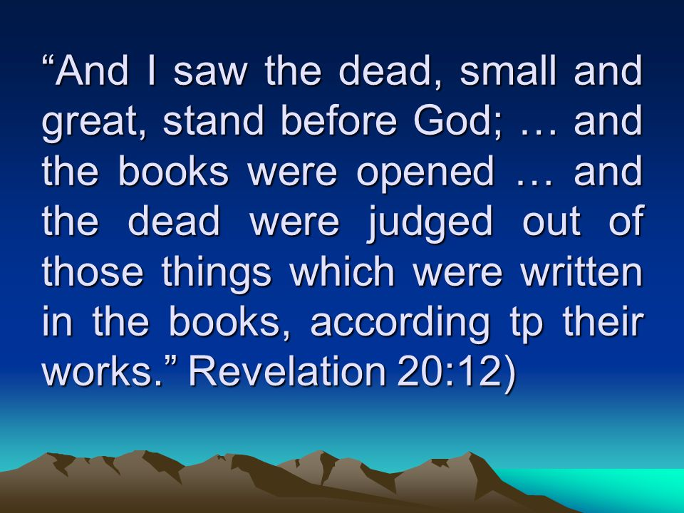And I saw the dead, small and great, stand before God; … and the books were opened … and the dead were judged out of those things which were written in the books, according tp their works. Revelation 20:12)