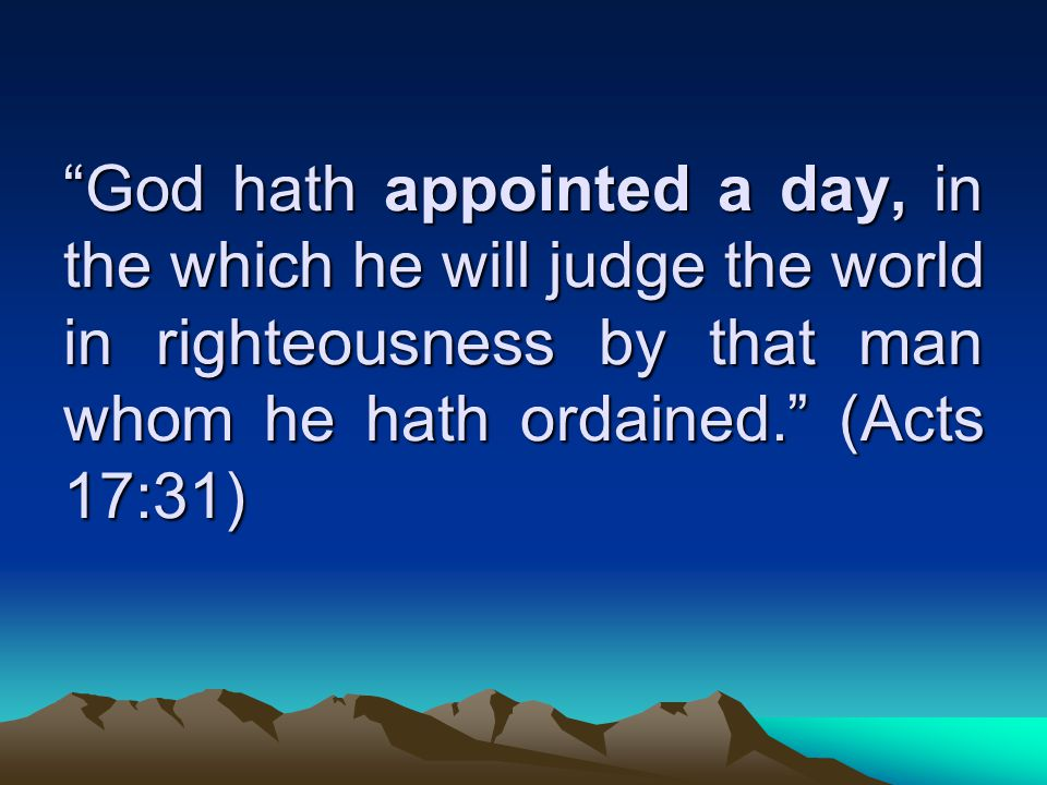 God hath appointed a day, in the which he will judge the world in righteousness by that man whom he hath ordained. (Acts 17:31)
