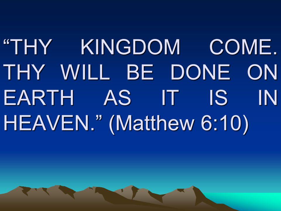 THY KINGDOM COME. THY WILL BE DONE ON EARTH AS IT IS IN HEAVEN. (Matthew 6:10)