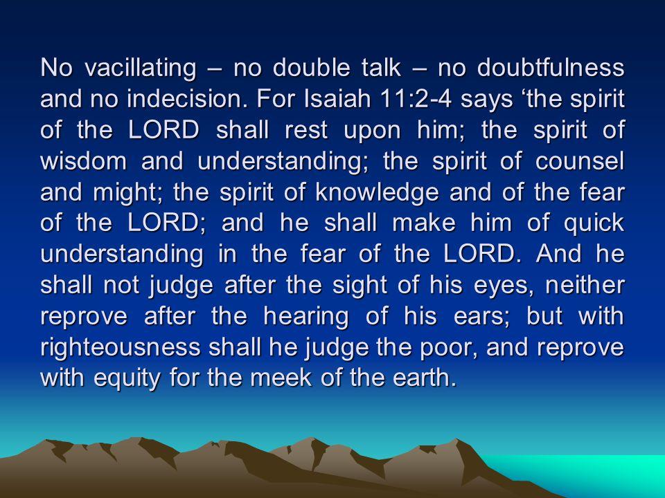 No vacillating – no double talk – no doubtfulness and no indecision.