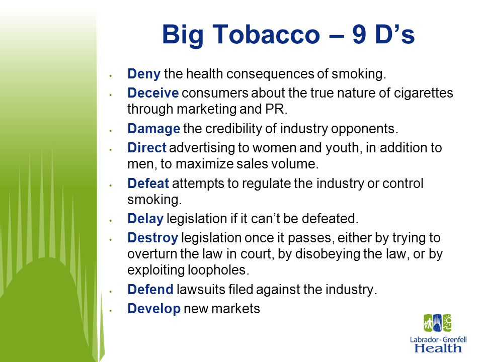 Big Tobacco – 9 D's Deny the health consequences of smoking. Deceive consumers about the true nature of cigarettes through marketing and PR. Damage th