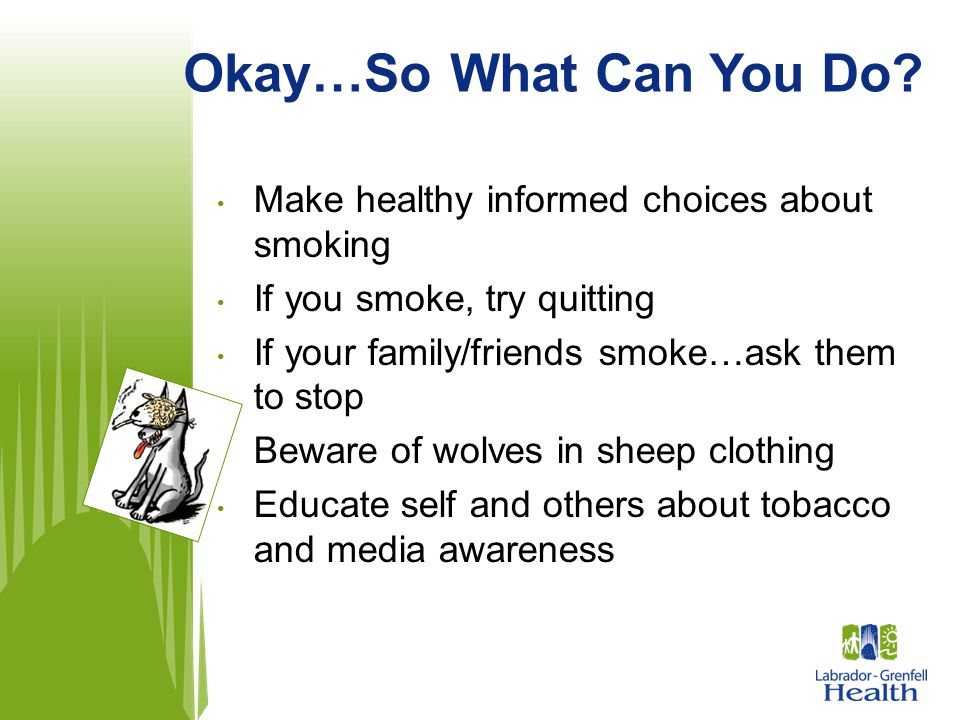 Make healthy informed choices about smoking If you smoke, try quitting If your family/friends smoke…ask them to stop Beware of wolves in sheep clothin