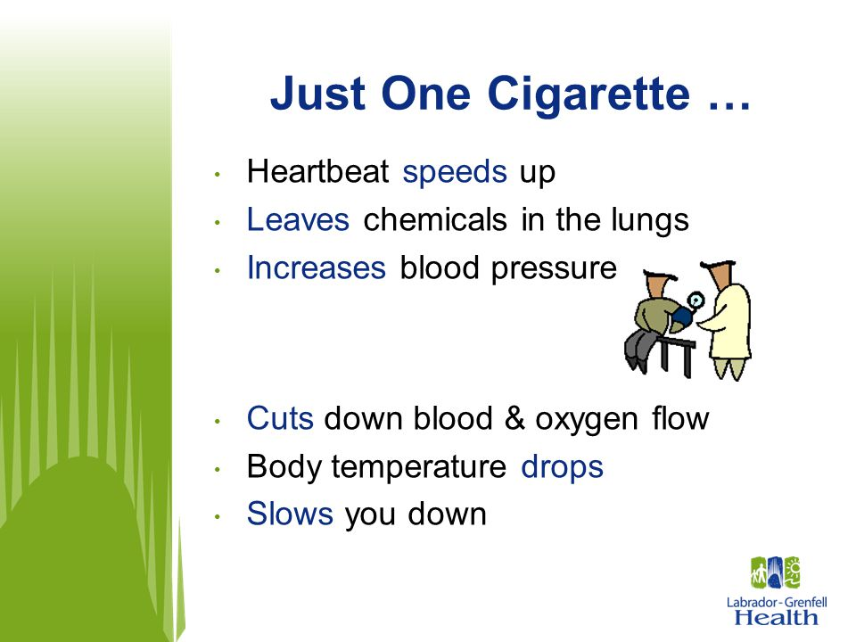 Just One Cigarette … Heartbeat speeds up Leaves chemicals in the lungs Increases blood pressure Cuts down blood & oxygen flow Body temperature drops S