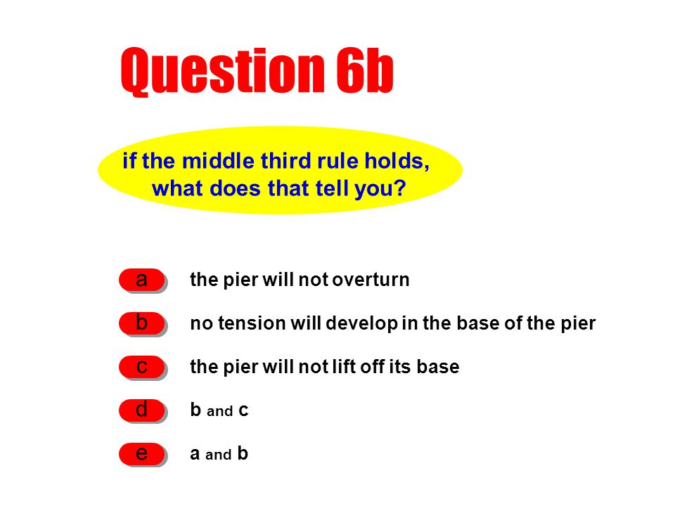 Question 6b if the middle third rule holds, what does that tell you? the pier will not overturn a no tension will develop in the base of the pier b th