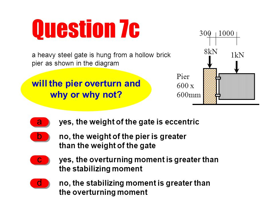 Question 7c will the pier overturn and why or why not? yes, the weight of the gate is eccentric a no, the weight of the pier is greater than the weigh