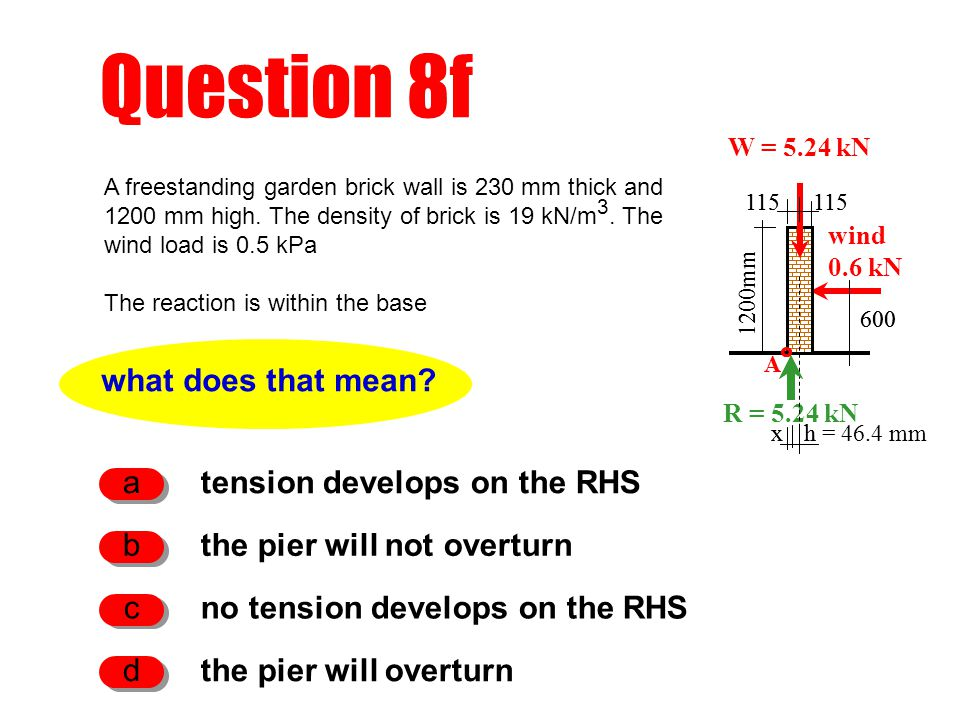 h Question 8f what does that mean? tension develops on the RHS a the pier will not overturn b no tension develops on the RHS c 1200mm W = 5.24 kN wind