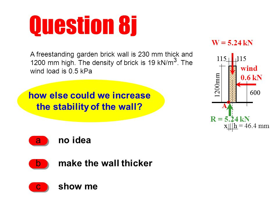 h Question 8j how else could we increase the stability of the wall? no idea a make the wall thicker b show me c 1200mm W = 5.24 kN wind 0.6 kN x A 115