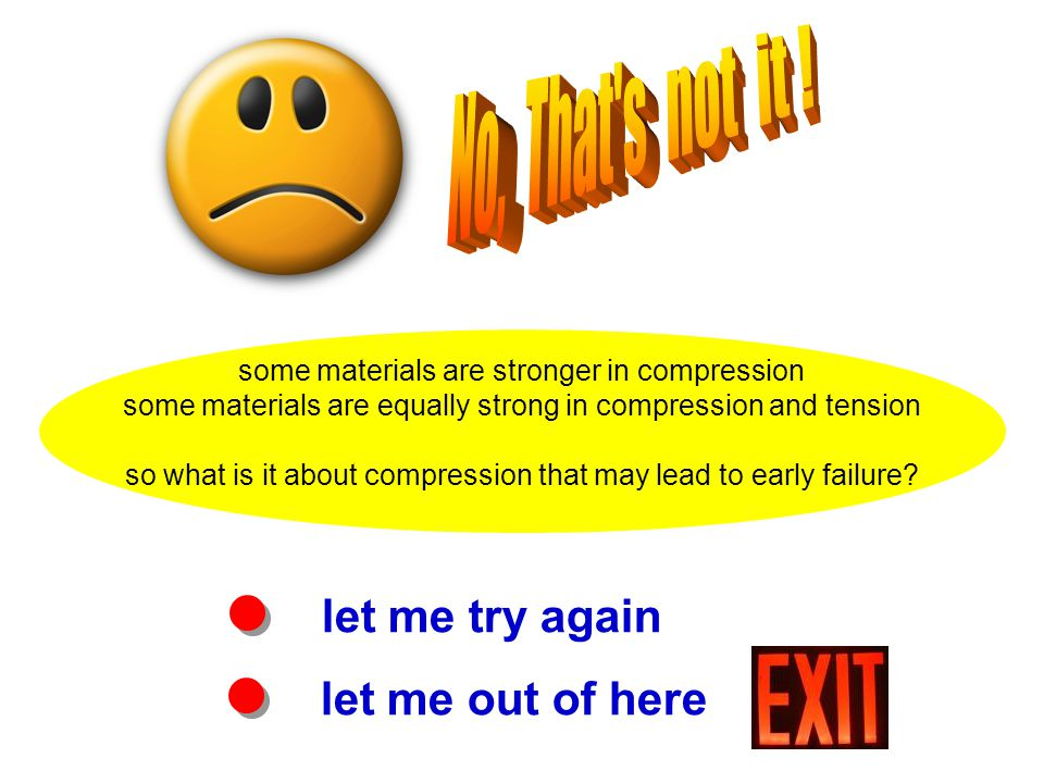 let me try again some materials are stronger in compression some materials are equally strong in compression and tension so what is it about compression that may lead to early failure.