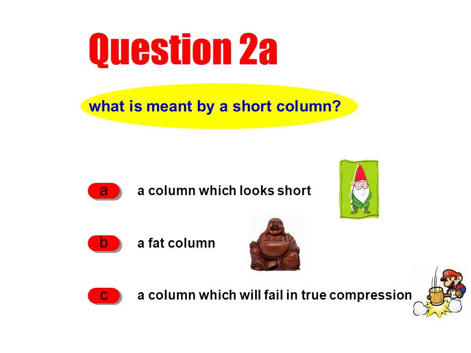 Question 2a what is meant by a short column? a column which looks short a a fat column b a column which will fail in true compression c