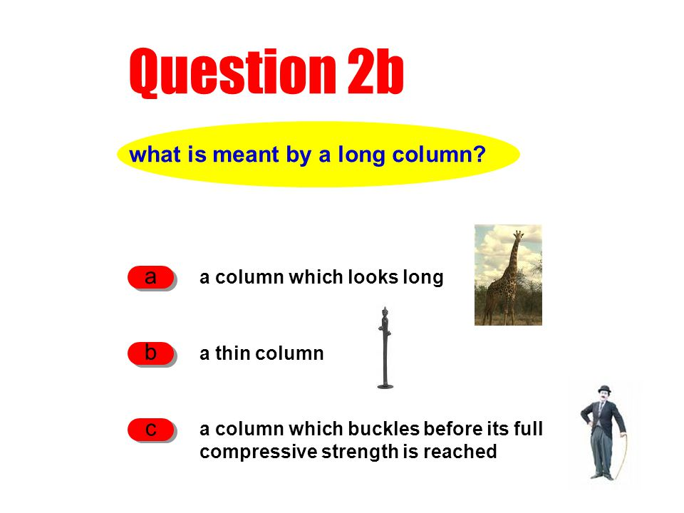 Question 2b what is meant by a long column? a column which looks long a a thin column b a column which buckles before its full compressive strength is