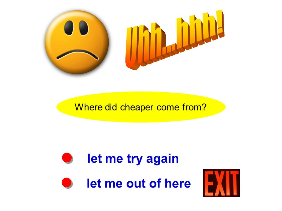 Where did cheaper come from? let me try again let me out of here