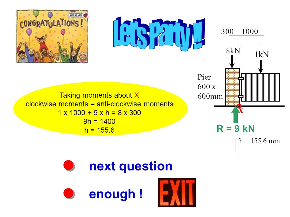 Taking moments about X clockwise moments = anti-clockwise moments 1 x 1000 + 9 x h = 8 x 300 9h = 1400 h = 155.6 next question enough .