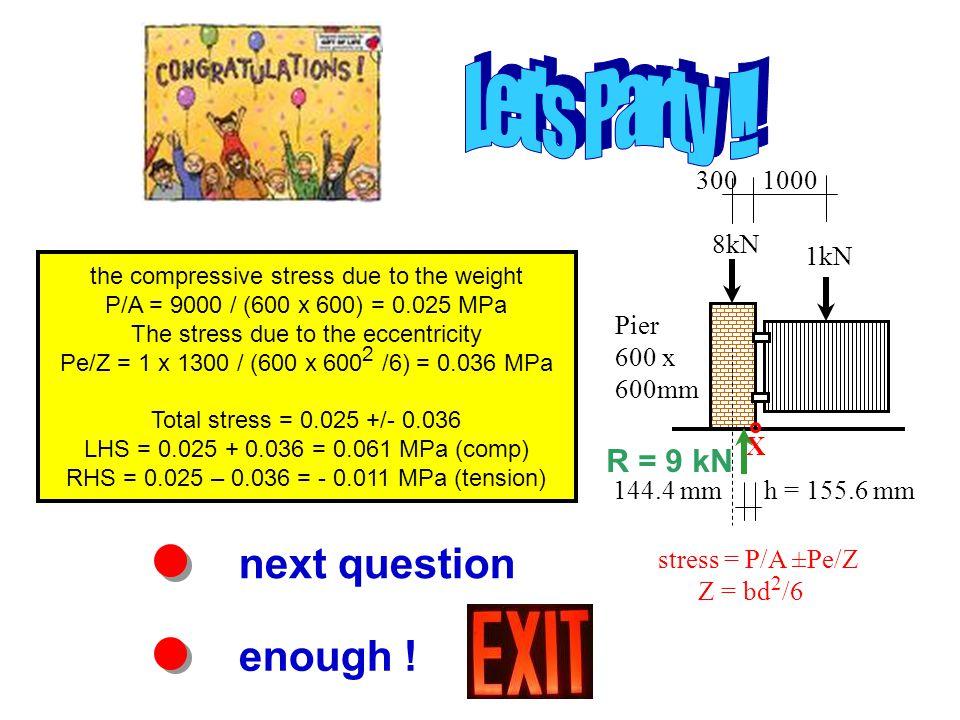 next question enough ! the compressive stress due to the weight P/A = 9000 / (600 x 600) = 0.025 MPa The stress due to the eccentricity Pe/Z = 1 x 130