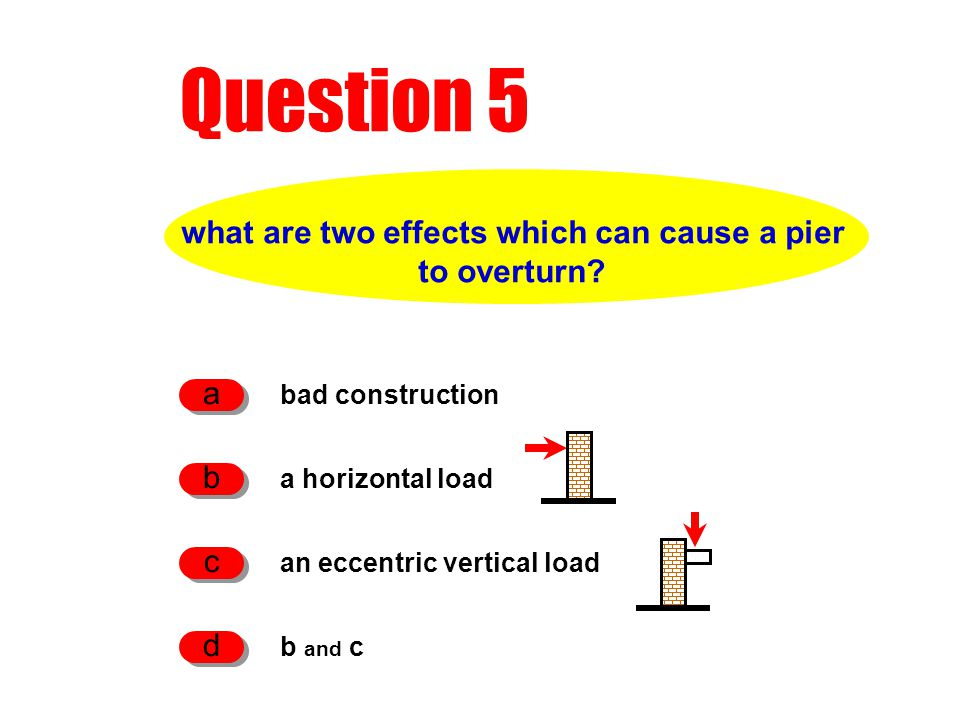 Question 5 what are two effects which can cause a pier to overturn? bad construction a a horizontal load b an eccentric vertical load c b and c d